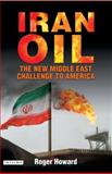 Iran Oil : The New Middle East Challenge to America, Howard, Roger, 1845112490