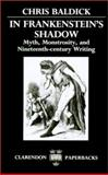 In Frankenstein's Shadow : Myth, Monstrosity, and Nineteenth-Century Writing, Baldick, Chris, 0198122497