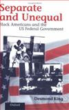 Separate and Unequal : Black Americans and the U. S. Federal Government, King, Desmond, 019829249X