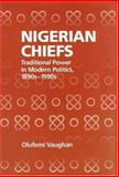 Nigerian Chiefs : Traditional Power in Modern Politics, 1890s-1990s, Vaughan, Olufemi, 1580462499
