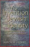 The Invention of Jewish Identity : Bible, Philosophy, and the Art of Translation, Hughes, Aaron W., 0253222494