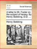 A Letter to Mr Foster on the Subject of Heresy by Henry Stebbing, D D, Henry Stebbing, 1170412491