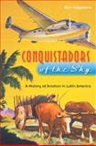 Conquistadors of the Sky : A History of Aviation in Latin America, Hagedorn, Dan, 0813032490