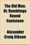 The Old Man; or, Ramblings Round Conistone, Alexander Craig Gibson, 1154802493