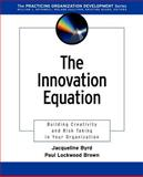 The Innovation Equation : Building Creativity and Risk-Taking in Your Organization, Byrd, Jacqueline and Brown, Paul Lockwood, 0787962503