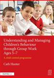 Understanding and Managing Children's Behaviour Through Group Work Ages 5-7 : A Child - Centred Programme, Hunter, Cath, 1138792500