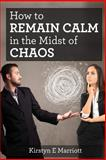 How to Remain Calm in the Midst of Chaos, Kirstyn Marriott, 1481092502
