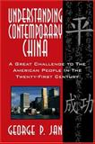 Understanding Contemporary China : A Great Challenge to the American People in the Twenty-First Century, George P. Jan, 141373250X