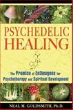 Psychedelic Healing : The Promise of Entheogens for Psychotherapy and Spiritual Development, Goldsmith, Neal M., 1594772509