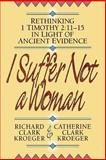 I Suffer Not a Woman : Rethinking I Timothy 2:11-15 in Light of Ancient Evidence, Kroeger, Catherine Clark and Kroeger, Richard Clark, 0801052505