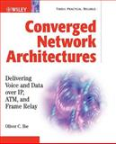 Converged Network Architectures : Delivering Voice and Data over IP, ATM, and Frame Relay, Ibe, Oliver C., 0471202509
