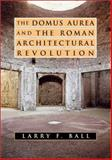 The Domus Aurea and the Roman Architectural Revolution, Ball, Larry, 0521822513