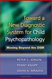 Toward a New Diagnostic System for Child Psychopathology : Moving Beyond the DSM, Jensen, Peter S. and Knapp, Penny, 1593852517