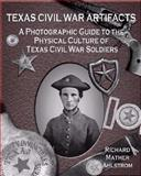 Texas Civil War Artifacts : A Photographic Guide to the Physical Culture of Texas Civil War Soldiers, Ahlstrom, Richard Mather, 1574412515