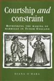 Courtship and Constraint : Rethinking the Making of Marriage in Tudor England, O'Hara, Diana and O'hara, Diana, 0719062519
