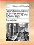 A Sermon Preached at Lambeth Chapel, on the Consecration of the Right Rev Jonathan Shipley, February 12, 1769 by Thomas Balguy, Thomas Balguy, 1140922513