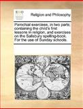 Parochial Exercises, in Two Parts; Containing the Child's First Lessons in Religion, and Exercises on the Salisbury Spelling-Book for the Use of Sund, See Notes Multiple Contributors, 1170232515