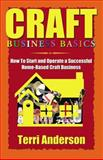 Craft Business Basics : How to Start and Operate a Successful Home-Based Craft Business, Anderson, Terri, 1591132517