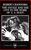 The Savage and the City in the Work of T. S. Eliot, Crawford, Robert, 0198122519