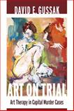 Art on Trial : Art Therapy in Capital Murder Cases, Gussak, David E., 0231162510