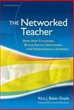 The Networked Teacher : How New Teachers Build Social Networks for Professional Support, Baker-Doyle, Kira J., 0807752517