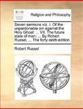 Seven Sermons Viz I of the Unpardonable Sin Against the Holy Ghost, Robert Russel, 1140802518
