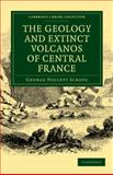 The Geology and Extinct Volcanos of Central France, Scrope, George Poulett, 1108072518