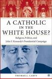 A Catholic in the White House? : Religion, Politics, and John F. Kennedy's Presidential Campaign, Carty, Thomas J., 1403962529