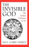 The Invisible God : The Earliest Christians on Art, Finney, Paul Corby, 0195082524