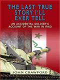 The Last True Story I'll Ever Tell : An Accidental Soldier's Account of the War in Iraq, Crawford, John, 0786282525