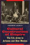 Cultural Construction of Empire : The U. S. Army in Arizona and New Mexico, Lahti, Janne, 0803232527