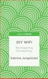 DIY Wifi: Re-Imagining Connectivity, Jungnickel, Katrina, 1137312521
