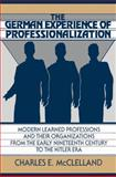The German Experience of Professionalization : Modern Learned Professions and Their Organizations from the Early Nineteenth Century to the Hitler Era, McClelland, Charles E., 0521522536