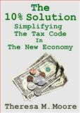 The 10% Solution : Simplifying the Tax Code in the New Economy, Moore, Theresa M., 1938752538