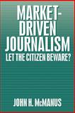 Market-Driven Journalism : Let the Citizen Beware?, McManus, John H., 0803952538