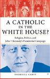 A Catholic in the White House? : Religion, Politics, and John F. Kennedy's Presidential Campaign, Carty, Thomas J., 1403962537