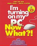 I'm Turning on My PC, Now What?! - Windows XP Edition, Matthew James, 076073254X