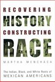 Recovering History, Constructing Race : The Indian, Black, and White Roots of Mexican Americans, Menchaca, Martha, 0292752547