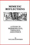 Mimetic Reflections : A Study in Hermeneutics, Theology, and Ethics, Schweiker, William, 0823212548