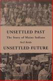 Unsettled Past, Unsettled Future : The Story of Maine Indians, Rolde, Neil, 0884482553