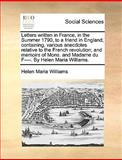 Letters Written in France, in the Summer 1790, to a Friend in England; Containing, Various Anecdotes Relative to the French Revolution; and Memoirs Of, Helen Maria Williams, 1140852558
