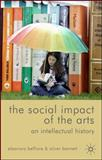 The Social Impact of the Arts : An Intellectual History, Belfiore, Eleonora and Bennett, Oliver, 0230572553