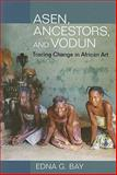 Asen, Ancestors, and Vodun : Tracing Change in African Art, Bay, Edna, 0252032551
