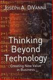 Thinking Beyond Technology : Creating New Value in Business, DiVanna, Joseph A., 1403902550