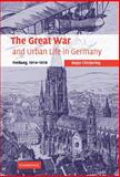 The Great War and Urban Life in Germany : Freiburg, 1914-1918, Chickering, Roger, 0521852560