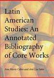 Latin American Studies : An Annotated Bibliography of Core Works, Cobos, Ana Maria and Sater, Ana Lya, 0786412569