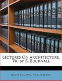 Lectures on Architecture, Tr by B Bucknall, Eugene Emmanuel Viollet-Le-Duc, 1142192563