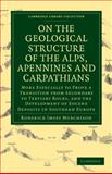 On the Geological Structure of the Alps, Apennines and Carpathians : More Especially to Prove a Transition from Secondary to Tertiary Rocks, and the Development of Eocene Deposits in Southern Europe, Murchison, Roderick Impey, 1108072569