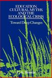 Education, Cultural Myths, and the Ecological Crisis : Toward Deep Changes, Bowers, C. A., 0791412563