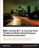 BMC Control-M 7 : A Journey from Traditional Batch Scheduling to Workload Automation, Ding, Qiang, 1849682569